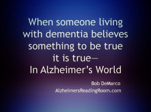 When someone living with Dementia Believes something to be true it is true in Alzheimer's World